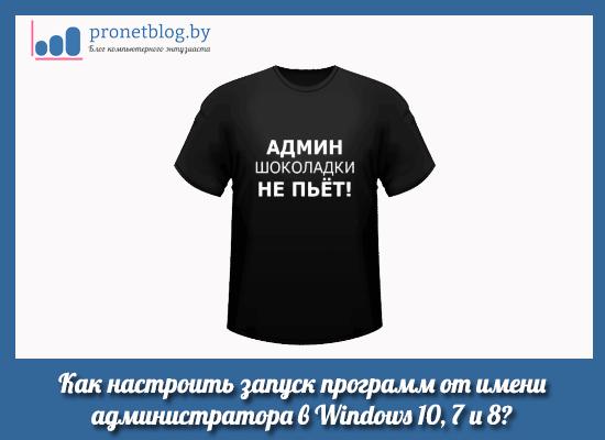 Тема: настроить запуск от имени администратора Windows 10 и 7